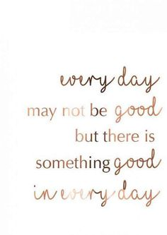"""""""Every day may not be good but there is something good in every day."""" - Unknown"""