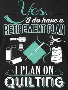 Best retirement plan I can think of! Quilting Quotes, Quilting Tips, Quilting Tutorials, Quilting Room, Crazy Quilting, Sewing Room Decor, Sewing Rooms, Quotable Quotes, Funny Quotes
