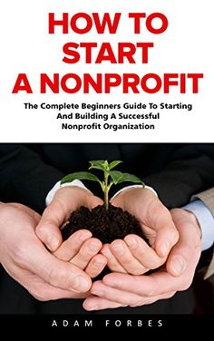 How To Start A Nonprofit: The Complete Beginners Guide To Starting And Building A Successful Nonprofit Organization (Starting A Nonprofit, Non Profit, Nonprofit Business Plan) by [Forbes, Adam]
