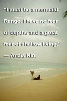 I must be a mermaid, Rango. I have no fear of depths and a great fear of shallow living - Anais Nin