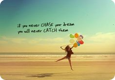 If you never chase your dreams...  You will never catch them