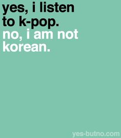This is how I feel all the time. People always think you HAVE to be Korean to listen to K-Pop. I'm not Korean and I listen to K-Pop...