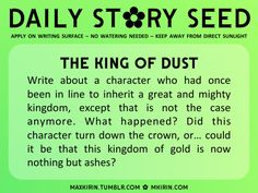 ✿ Daily Story Seed ✿The King of DustWrite about a character who had once been in line to inherit a great and mighty kingdom, except that is not the case anymore. What happened? Did this character turn down the crown, or… could it be that this kingdom of gold is now nothing but ashes?Any work you create based off this prompt belongs to you, no sourcing is necessary though it would be really appreciated! And don't forget to tag maxkirin (or tweet @MistreKirin), so that I can check-out your ...