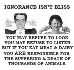 Ignorance Isn't Bliss. And that goes for any product that comes from an animal.