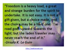 """""""Freedom is a heavy load, a great and strange burden for the spirit to undertake. It is not easy. It is not a gift given, but a choice made, and the choice may be a hard one. The road goes upward towards the light; but the laden traveler may never reach the end of it."""" ― Ursula K. Le Guin"""
