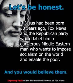 "The Republican Jesus would denounce the real Jesus as a dangerous liberal.  Just the other day, Sarah Palin said that she was unsure of the new Pope.  She said that he seemed ""kinda liberal"".  Little does she know that those previous Popes, who hoarded wealth and power like Republicans, have nothing to do with the teachings of Christ."