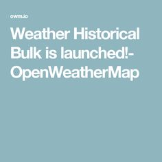 Weather Historical Bulk is launched!- OpenWeatherMap Weather History, Weather Data, Agriculture, How To Introduce Yourself, Product Launch
