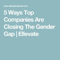 5 Ways Top Companies Are Closing The Gender Gap | Ellevate