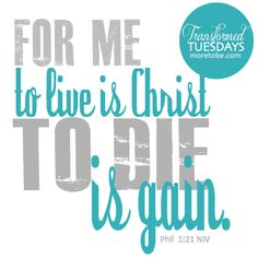 For to me, to live is Christ and to die is gain.