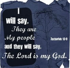 "Zechariah 13:9 ~ I will say ""They are My People"" & they will say ""The LORD is my God"""