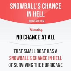 """""""Snowball's chance in hell"""" means """"no chance at all"""". Example: That small boat…"""