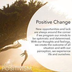 Law of positivism was created after studying the power of positive thinking and positive affirmations. Through experience and observations, there is a clear link between the minds perception and the outcome of life. We live life through the lens of percep