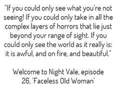 """If you could only see what you're not seeing! If you could only take in all the complex layers of horrors that lie just beyond your range of sight. If you could only see the world as it really is: it is awful, and on fire, and beautiful.""  -  Welcome to Night Vale, episode 26, 'Faceless Old Woman'"