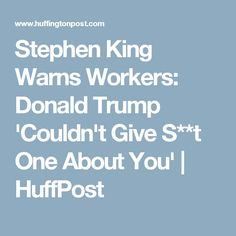 Stephen King Warns Workers: Donald Trump 'Couldn't Give S**t One About You' | HuffPost