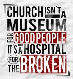"I really love this quote..And its sad to say that I have NEVER in all my life been a MEMBER of a church that was a hospital for the broken.. And not until recently have I sat in church that actually nurtures its converts and accepts people from every walk of life..I'm very tired of this ""Like it or Lump it"" Independent Fundamental Baptist preachers who love controversy but God help us when we point out their wrong doings.."