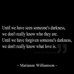 Until we have seen someone's darkness, we don't really know who they are. Until we have forgiven someone's darkness, we don't really know what love is.  marianne williamson  quotes.  wisdom.  advice.  life lessons.