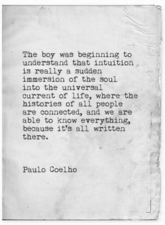 The boy was beginning to understand that intuition is really a sudden immersion of the soul into the universal current of life, where the histories of all people are connected, and we are able to know everything, because it's all written there. -Paulo Coelho