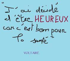 » J'ai décidé d'être heureux car c'est bon pour la santé »-  Voltaire