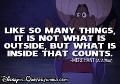 """Like so many things, it is not what is outside, but what is inside that counts."" - Merchant (Aladdin)"