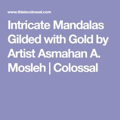 Intricate Mandalas Gilded with Gold by Artist Asmahan A. Mosleh | Colossal