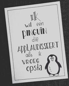 Ik wil een pinguïn die applaudisseert als ik vroeg opsta!