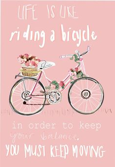 Life is like riding a bicycle, in order to keep your balance you must keep moving!