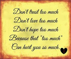 """Don't trust too much. Don't love too much. Don't hope too much. Because that """"too much"""" can hurt you so much. Picture Quotes."""