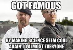 Mythbusters || Got famous making science seem cool again to almost everyone.