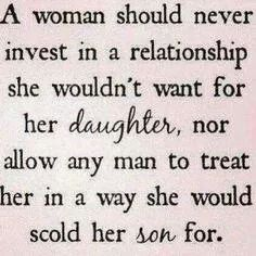 A woman should never invest in a relationship she wouldn't want for her daughter, nor allow any man to treat her in a way she would scold her son for