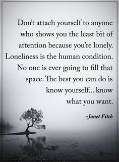 Alone Quotes Don't attach yourself to anyone who show you the least bit of attention because you're lonely. Loneliness is the human condition. No one is ever going to fill that space. Shy Quotes, Alone Quotes, Night Quotes, Wise Quotes, People Quotes, Inspirational Quotes, Wise Sayings, Famous Quotes, Know What You Want