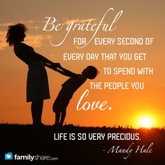 Be grateful for every second of every day that you get to spend with the people you love. Life is so very precious. - Mandy Hale