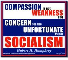 Compassion is not weakness, and concern for the unfortunate is not socialism. ~Hubert H. Humphrey  [Not that there's anything wrong with socialism.]