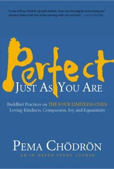 Perfect Just as You Are: Buddhist Practices on the Four Limitless Ones--Loving-Kindness, Compassion, Joy, and Equanimity by Pema Chodron. $62.95. Author: Pema Chodron. Publisher: Shambhala Audio (October 13, 2009)