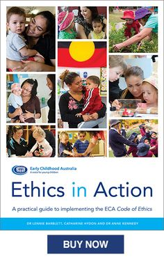 Ethics in Action—A practical guide to implementing the ECA Code of Ethics Authors: Dr Lennie Barblett, Catharine Hydon and Dr Anne Kennedy This NEW easy-to-use practical guide is suitable for all educators, managers, leaders and childhood professionals caring for children from birth to 12 years of age. This essential and practical 95-page guide to the …