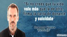 Frase de Dr House sobre la Vida y Suicidio - Si no crees que tu vida vale más que la de otro, firma la carta de donante y suicídate