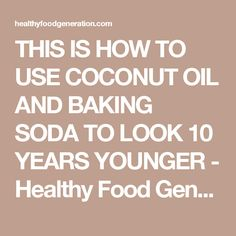 THIS IS HOW TO USE COCONUT OIL AND BAKING SODA TO LOOK 10 YEARS YOUNGER - Healthy Food Generation