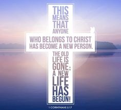 2 Corinthians 5:17   Therefore if any man be in CHRIST, he is a new creature: old things are passed away; behold, all things are become new.