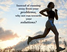 Don't run from your problems - run towards your solutions