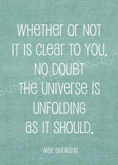 Whether or not it is clear to you, no doubt the universe is unfolding as it should. -Max Ehrmann