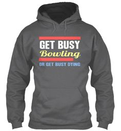 Get Busy Bowling Or Get Busy Dying Dark Heather T-Shirt Front