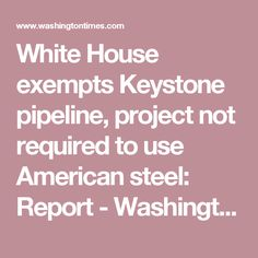 White House exempts Keystone pipeline, project not required to use American steel: Report - Washington Times