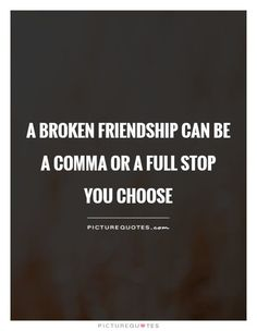 A broken friendship can be a comma or a full stop You choose