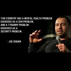 """This country has a mental health problem disguised as a gun problem, and a tyranny problem disguised as a security problem."" ~ Joe Rogan"