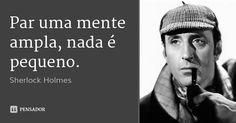 Par uma mente ampla, nada é pequeno. — Sherlock Holmes