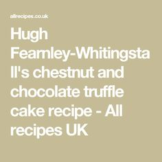 Hugh Fearnley-Whitingstall's chestnut and chocolate truffle cake recipe - All recipes UK