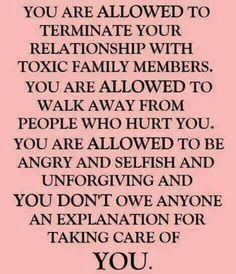 You are allowed to terminate your relationship with toxic family members. You are allowed to walk away from people who hurt you. You are allowed to be angry and selfish and unforgiving and you don't owe anyone an explanation for taking care of YOU.