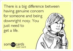 There is a big difference between having genuine concern for someone and being downright nosy. You just need to get a life.