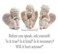 If your words are not true, kind or necessary, someone is bound to get hurt.  Be careful ... in addition to the person hurt by you, you could end up being hurt,  too!