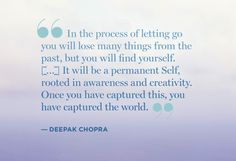 """""""In the process of letting go you will lose many things, but you will find yourself. It will be a permanent Self, rooted in awareness and creativity. Once you have captured this, you have captured the world."""" - Deepak Chopra"""