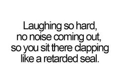 laughing so hard, no noise coming out, so you sit there clapping like a retarded seal. XD